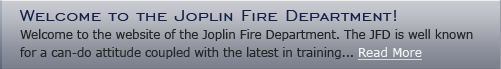 Welcome to the Joplin Fire Department - Welcome to the website of the Joplin Fire Department. The JFD is well know for a can-do attitude coupled with the latest in training...read more